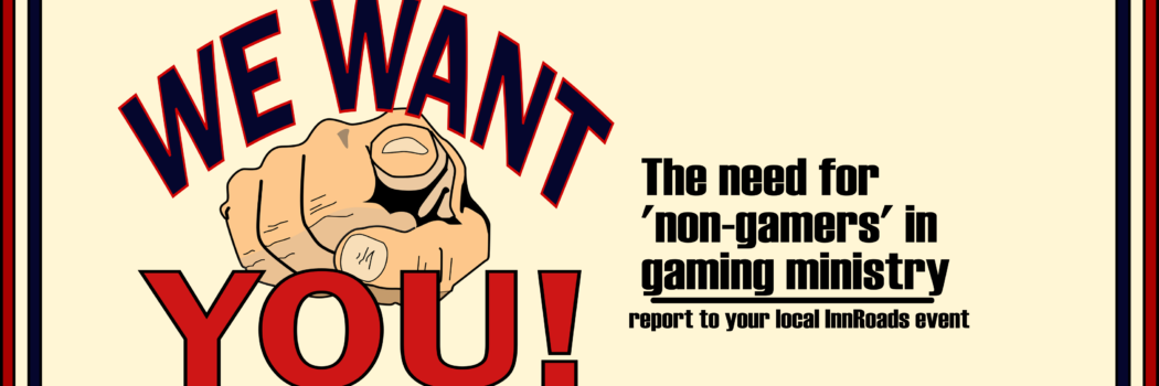 We Want You – why 'non-gamers' are crucial for gaming ministry
